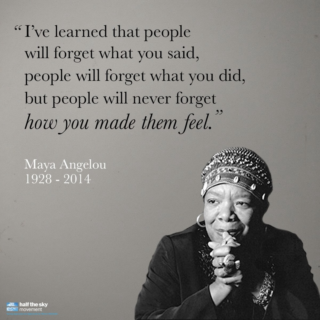 'I've learned that people will forget what you said, people will forget what you did, but people will never forget how you made them feel. - Maya Angelou, with picture of the feminist and civil rights activist, author of I Know Why The Caged Bird Sings, inspirational quote